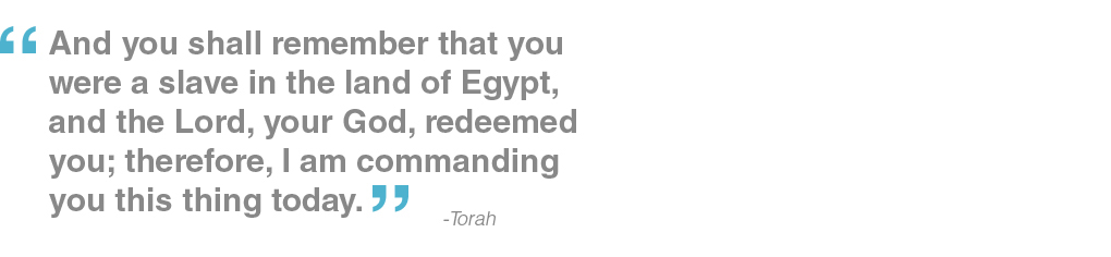 And you shall remember that you were a slave in the land of Egypt, and the Lord, your God, redeemed you; therefore, I am commanding you this thing today. - Torah