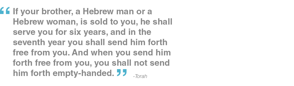 If your brother, a Hebrew man or a Hebrew woman, is sold to you, he shall serve you for six years, and in the seventh year you shall send him forth free from you. And when you send him forth free from you, you shall not send him forth empty-handed. - Torah