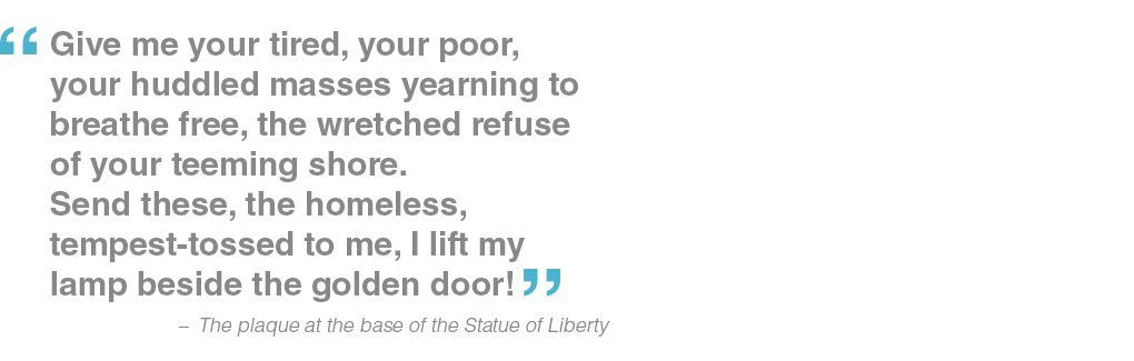 Give me your tired, your poor, your huddled masses yearning to breathe free, the wretched refuse of your teeming shore. Send these, the homeless, tempest-tossed to me, I lift my lamp beside the golden door! - the plaque at the base of the Statue of Liberty